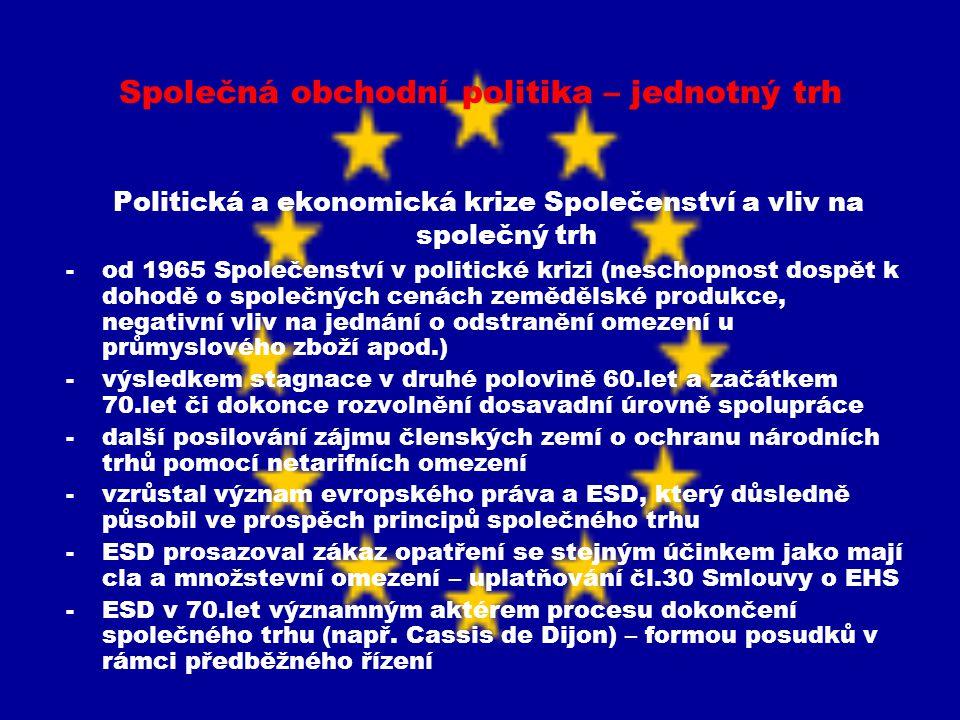 Společná obchodní politika – jednotný trh Ekonomické problémy Společenství -v 70.letech Společenství konfrontováno s problémy měnové stability, ropných krizí a postupným nárůstem nezaměstnanosti -v neprospěch společného trhu také působilo opakované rozšiřování Společenství (po rozšíření o VB, Dánsko a Irsko se podařilo obnovit výchozí bod – celní unii až 1977 a po přijetí Řecka, Španělska a Portugalska až v 1992) -Společenství se tou dobou nacházelo nad úrovní celní unie, ale vzhledem k výše uvedeným omezením nebylo stále schopné dosáhnout vytvoření společného trhu (a to ani řadu let po původně plánovaném datu 1970) -důsledkem tzv.