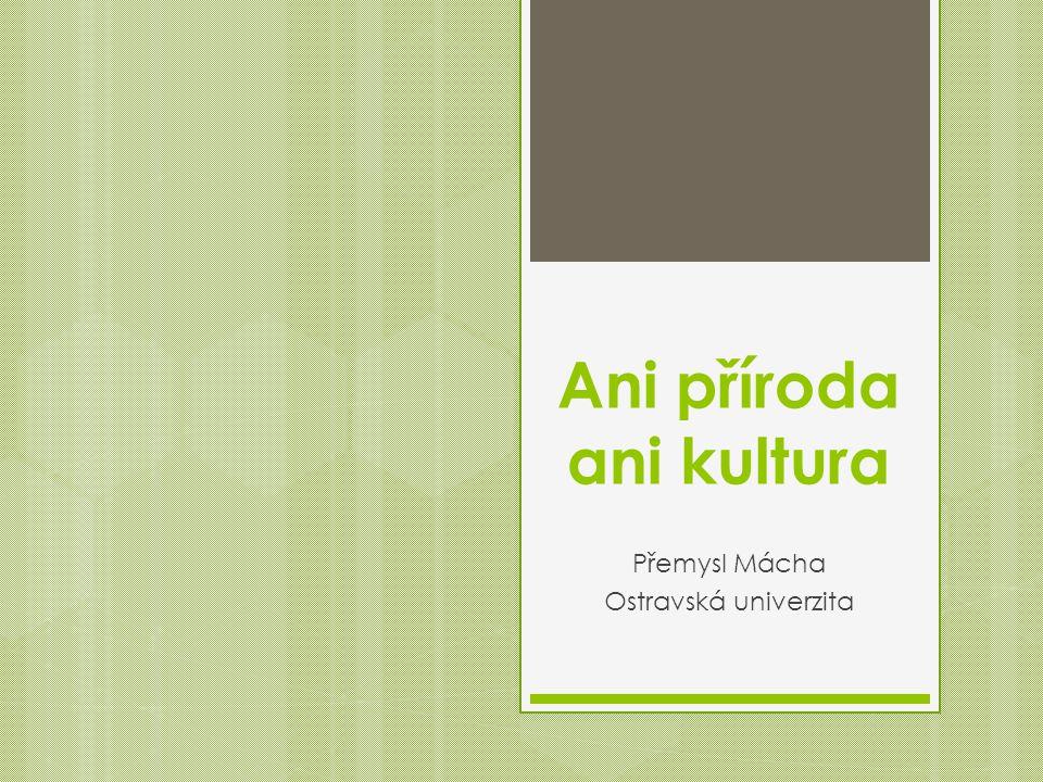 Ani příroda ani kultura Přemysl Mácha Ostravská univerzita
