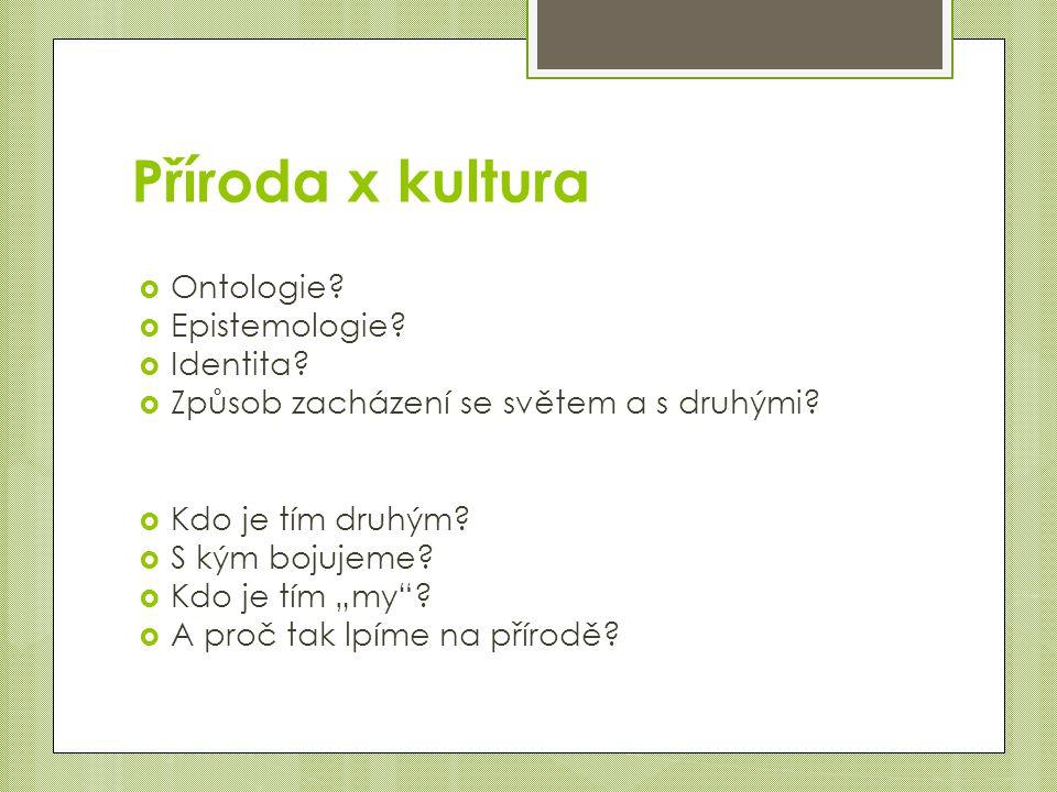 Příroda x kultura  Ontologie. Epistemologie.  Identita.