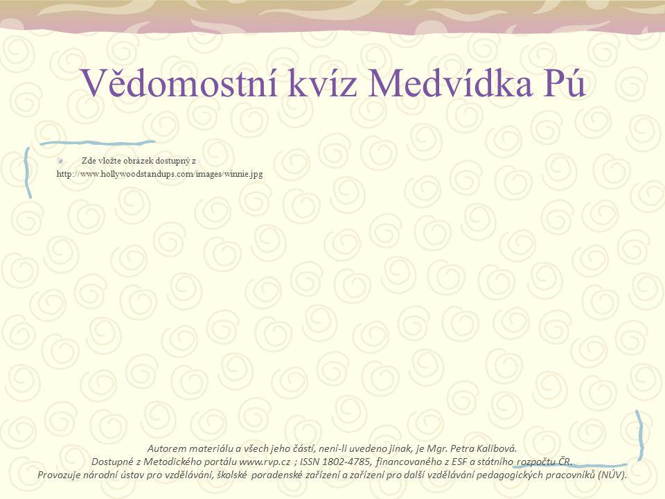 Vědomostní kvíz Medvídka Pú Zde vložte obrázek dostupný z http://www.hollywoodstandups.com/images/winnie.jpg Autorem materiálu a všech jeho částí, není-li uvedeno jinak, je Mgr.