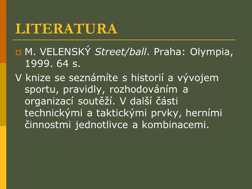 LITERATURA  M. VELENSKÝ Street/ball. Praha: Olympia, 1999. 64 s. V knize se seznámíte s historií a vývojem sportu, pravidly, rozhodováním a organizac