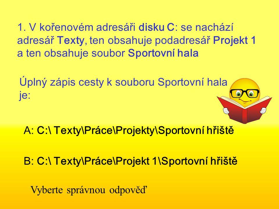 1. V kořenovém adresáři disku C: se nachází adresář Texty, ten obsahuje podadresář Projekt 1 a ten obsahuje soubor Sportovní hala Úplný zápis cesty k