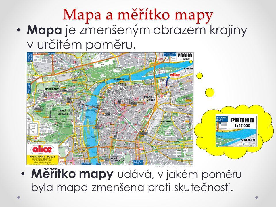 Mapa a měřítko mapy Mapa je zmenšeným obrazem krajiny v určitém poměru. Měřítko mapy udává, v jakém poměru byla mapa zmenšena proti skutečnosti.