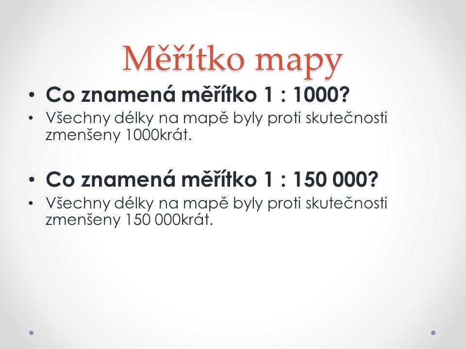 Měřítko mapy Co znamená měřítko 1 : 1000? Všechny délky na mapě byly proti skutečnosti zmenšeny 1000krát. Co znamená měřítko 1 : 150 000? Všechny délk