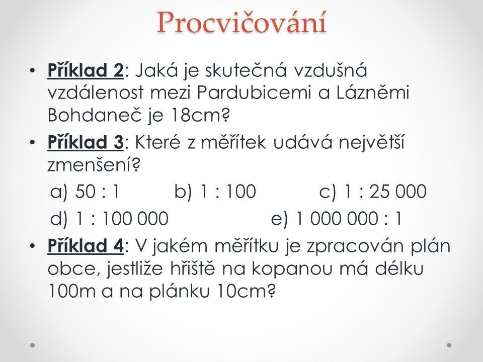 Procvičování Příklad 2 : Jaká je skutečná vzdušná vzdálenost mezi Pardubicemi a Lázněmi Bohdaneč je 18cm? Příklad 3 : Které z měřítek udává největší z