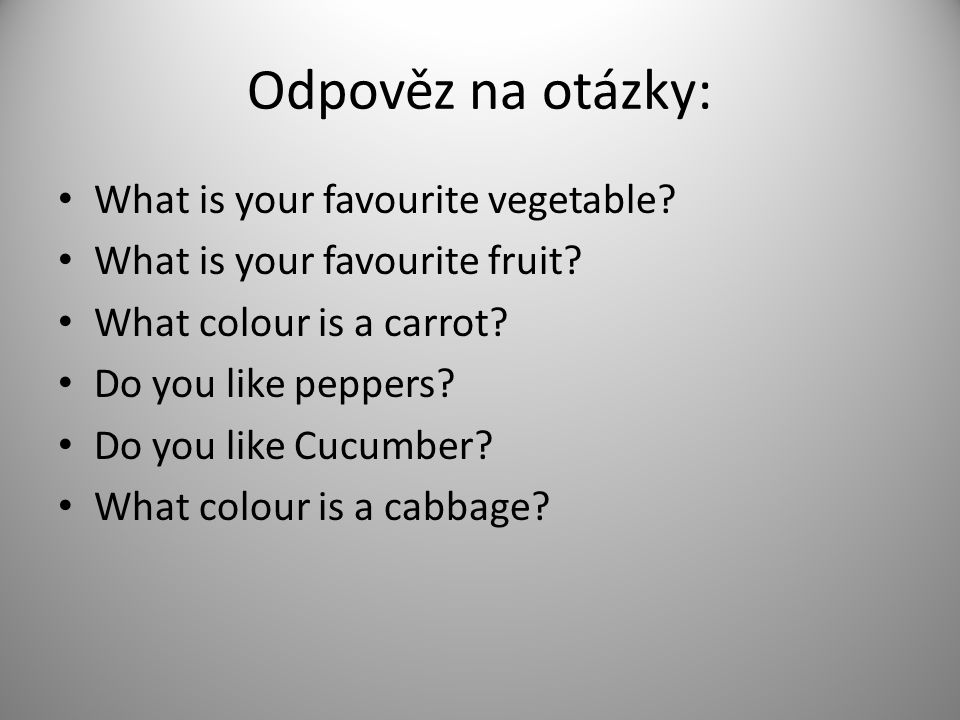 Odpověz na otázky: What is your favourite vegetable? What is your favourite fruit? What colour is a carrot? Do you like peppers? Do you like Cucumber?