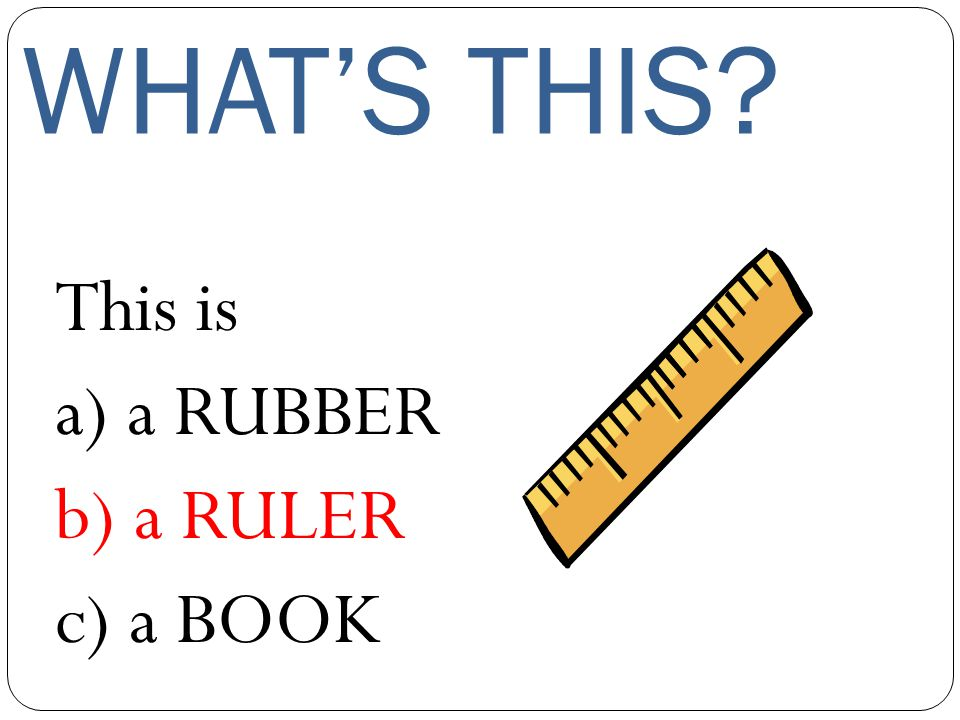 WHAT'S THIS This is a) a RUBBER b) a RULER c) a BOOK