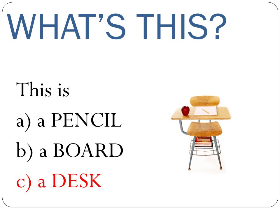 WHAT'S THIS This is a) a PENCIL b) a BOARD c) a DESK