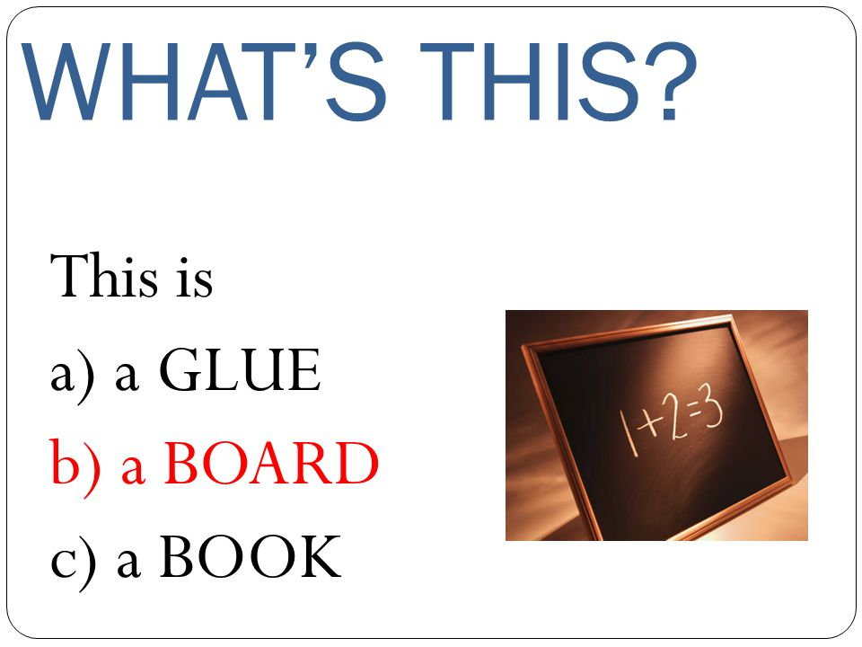 WHAT'S THIS This is a) a GLUE b) a BOARD c) a BOOK