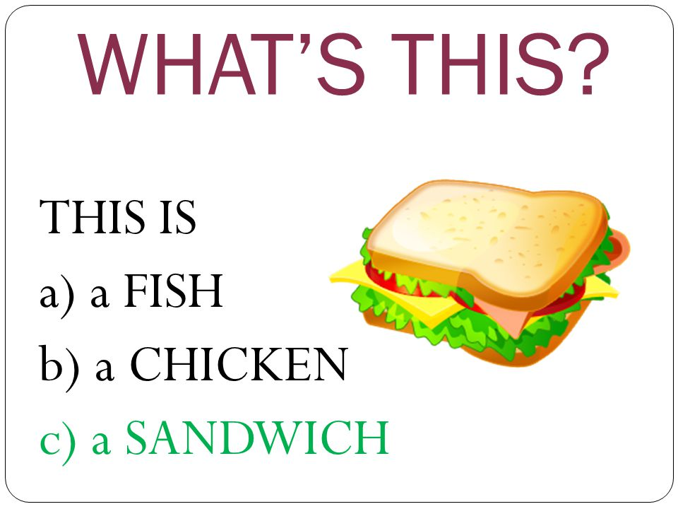 WHAT'S THIS? THIS IS a) a FISH b) a CHICKEN c) a SANDWICH