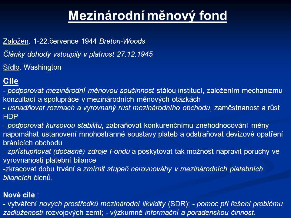 Mezinárodní měnový fond Založen: 1-22.července 1944 Breton-Woods Články dohody vstoupily v platnost 27.12.1945 Sídlo: Washington Cíle - podporovat mezinárodní měnovou součinnost stálou institucí, založením mechanizmu konzultací a spolupráce v mezinárodních měnových otázkách - usnadňovat rozmach a vyrovnaný růst mezinárodního obchodu, zaměstnanost a růst HDP - podporovat kursovou stabilitu, zabraňovat konkurenčnímu znehodnocování měny napomáhat ustanovení mnohostranné soustavy plateb a odstraňovat devizové opatření bránících obchodu - zpřístupňovat (dočasně) zdroje Fondu a poskytovat tak možnost napravit poruchy ve vyrovnanosti platební bilance -zkracovat dobu trvání a zmírnit stupeň nerovnováhy v mezinárodních platebních bilancích členů.