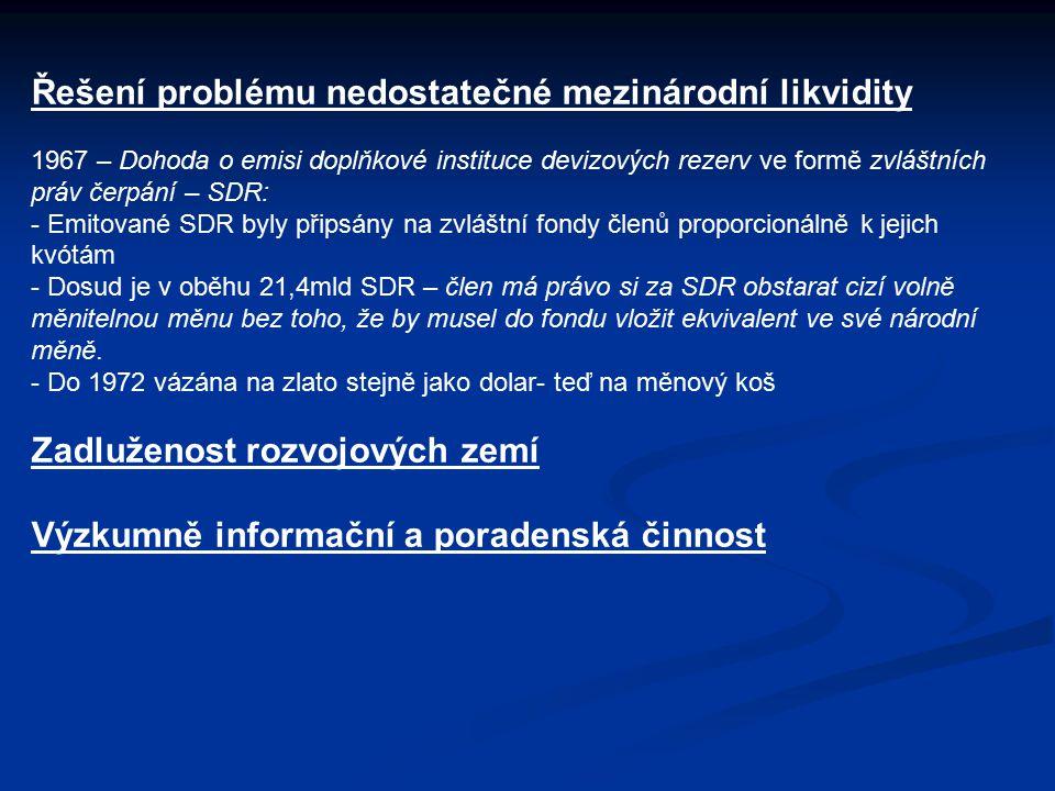 Řešení problému nedostatečné mezinárodní likvidity 1967 – Dohoda o emisi doplňkové instituce devizových rezerv ve formě zvláštních práv čerpání – SDR: - Emitované SDR byly připsány na zvláštní fondy členů proporcionálně k jejich kvótám - Dosud je v oběhu 21,4mld SDR – člen má právo si za SDR obstarat cizí volně měnitelnou měnu bez toho, že by musel do fondu vložit ekvivalent ve své národní měně.