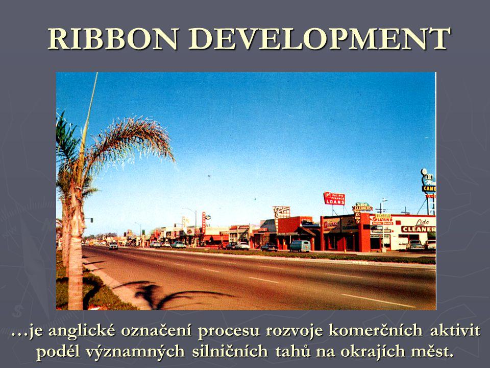 RIBBON DEVELOPMENT …je anglické označení procesu rozvoje komerčních aktivit podél významných silničních tahů na okrajích měst.