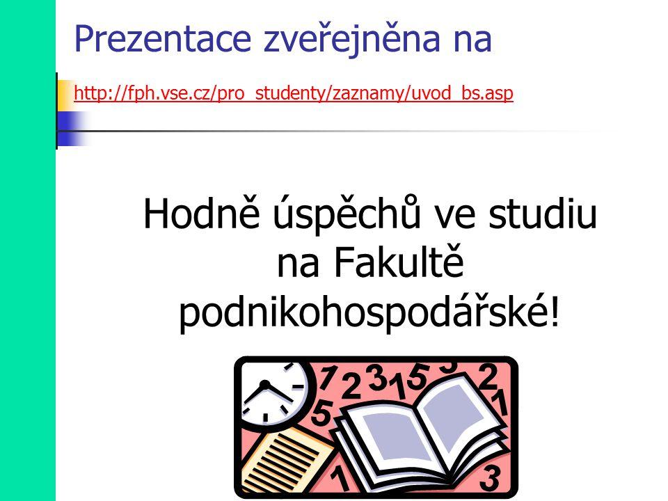 Prezentace zveřejněna na http://fph.vse.cz/pro_studenty/zaznamy/uvod_bs.asp http://fph.vse.cz/pro_studenty/zaznamy/uvod_bs.asp Hodně úspěchů ve studiu na Fakultě podnikohospodářské!