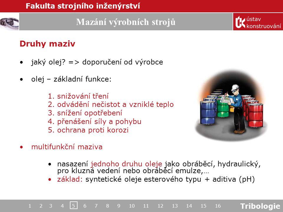 Tribologie Mazání výrobních strojů Fakulta strojního inženýrství 1 2 3 4 5 6 7 8 9 10 11 12 13 14 15 16 Druhy maziv jaký olej? => doporučení od výrobc