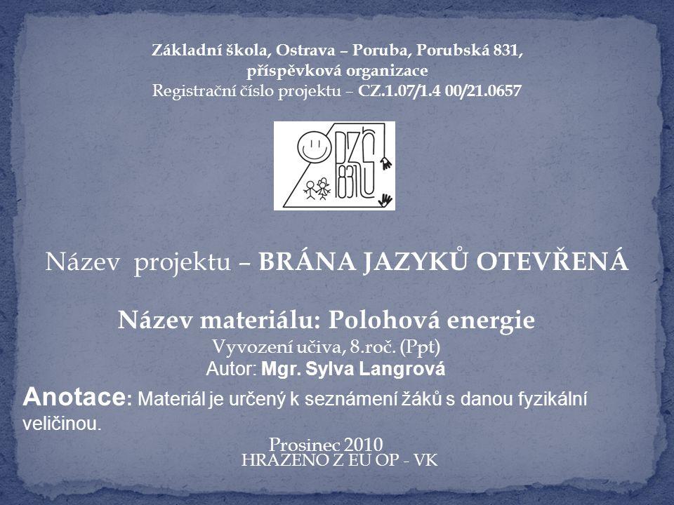 Základní škola, Ostrava – Poruba, Porubská 831, příspěvková organizace Registrační číslo projektu – CZ.1.07/1.4 00/21.0657 Název projektu – BRÁNA JAZYKŮ OTEVŘENÁ Název materiálu: Polohová energie Vyvození učiva, 8.roč.
