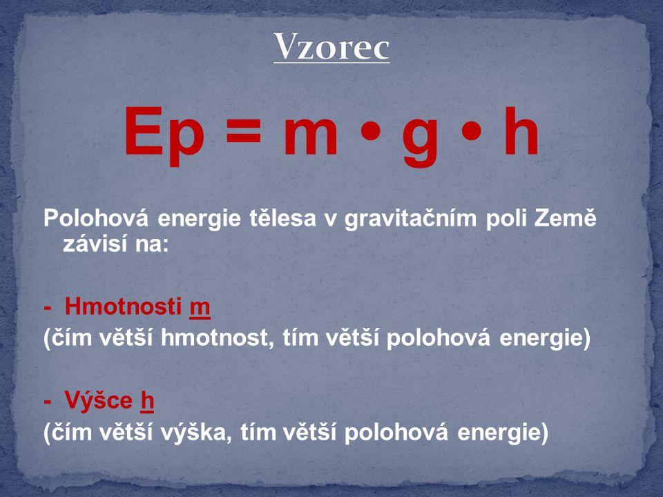 Polohová energie tělesa v gravitačním poli Země závisí na: - Hmotnosti m (čím větší hmotnost, tím větší polohová energie) - Výšce h (čím větší výška, tím větší polohová energie) Ep = m g h