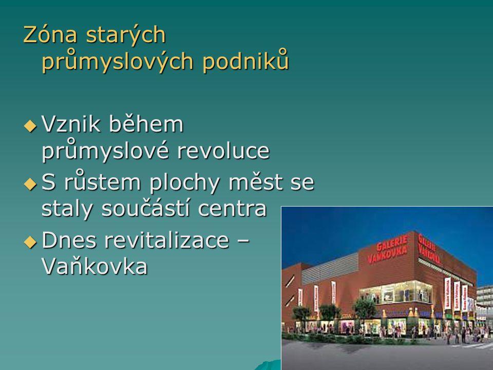 Zóna starých průmyslových podniků  Vznik během průmyslové revoluce  S růstem plochy měst se staly součástí centra  Dnes revitalizace – Vaňkovka