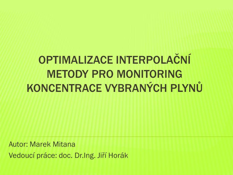 OPTIMALIZACE INTERPOLAČNÍ METODY PRO MONITORING KONCENTRACE VYBRANÝCH PLYNŮ Autor: Marek Mitana Vedoucí práce: doc.