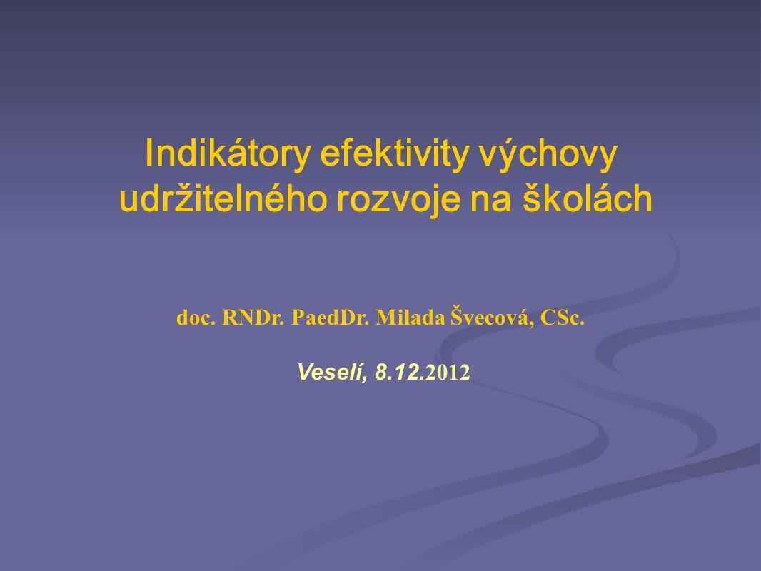 Indikátory efektivity výchovy udržitelného rozvoje na školách doc. RNDr. PaedDr. Milada Švecová, CSc. Veselí, 8.12. 2012