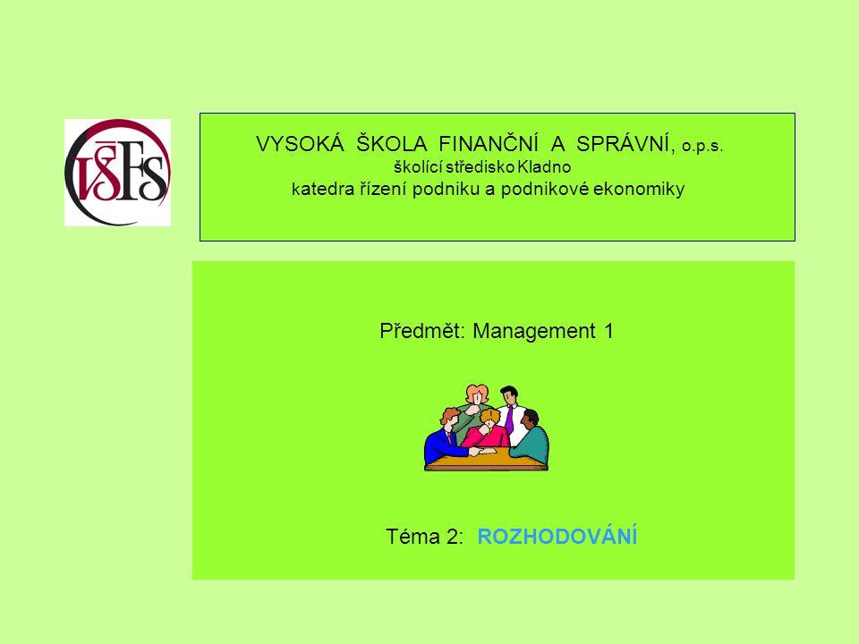 VYSOKÁ ŠKOLA FINANČNÍ A SPRÁVNÍ, o.p.s. školící středisko Kladno k atedra řízení podniku a podnikové ekonomiky Předmět: Management 1 Téma 2: ROZHODOVÁ