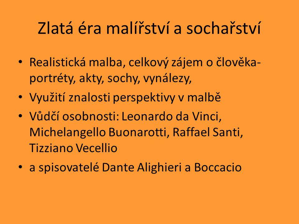 Zlatá éra malířství a sochařství Realistická malba, celkový zájem o člověka- portréty, akty, sochy, vynálezy, Využití znalosti perspektivy v malbě Vůdčí osobnosti: Leonardo da Vinci, Michelangello Buonarotti, Raffael Santi, Tizziano Vecellio a spisovatelé Dante Alighieri a Boccacio