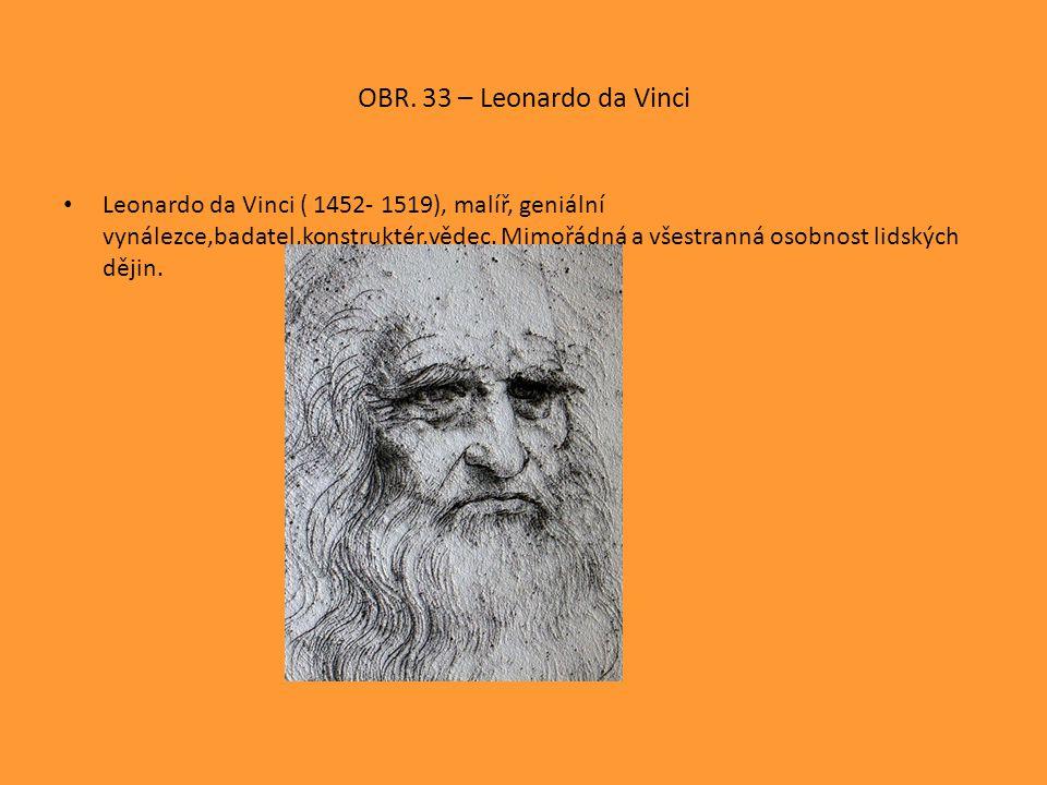 OBR. 33 – Leonardo da Vinci Leonardo da Vinci ( 1452- 1519), malíř, geniální vynálezce,badatel,konstruktér,vědec. Mimořádná a všestranná osobnost lids