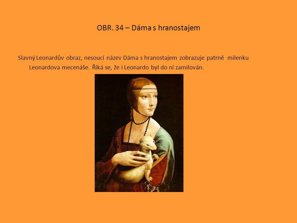 OBR. 34 – Dáma s hranostajem Slavný Leonardův obraz, nesoucí název Dáma s hranostajem zobrazuje patrně milenku Leonardova mecenáše. Říká se, že i Leon