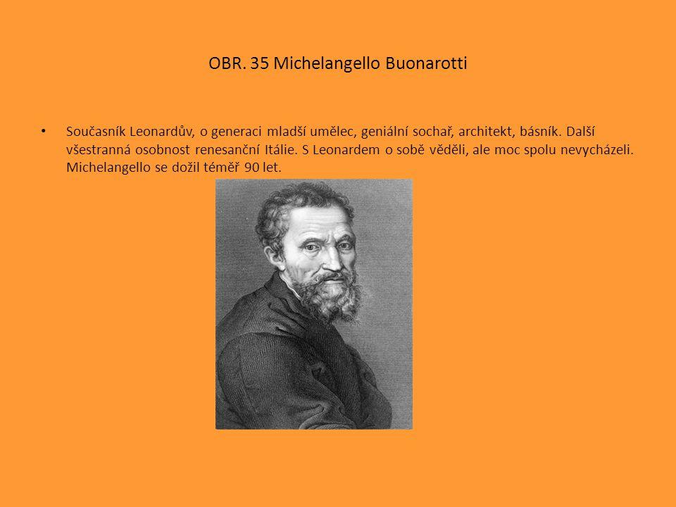 OBR. 35 Michelangello Buonarotti Současník Leonardův, o generaci mladší umělec, geniální sochař, architekt, básník. Další všestranná osobnost renesanč