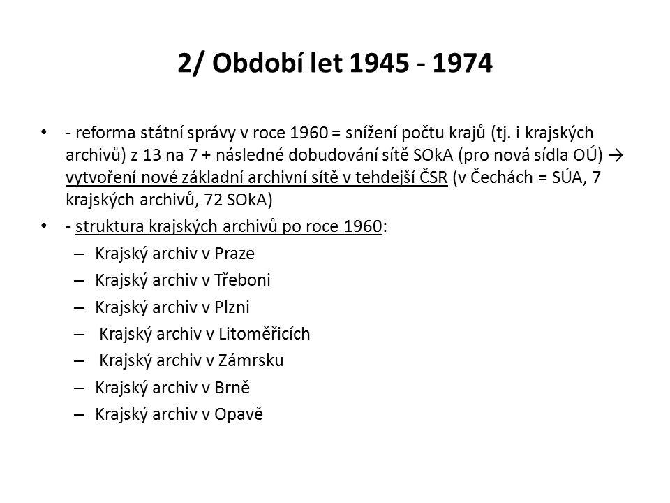 2/ Období let 1945 - 1974 - reforma státní správy v roce 1960 = snížení počtu krajů (tj. i krajských archivů) z 13 na 7 + následné dobudování sítě SOk