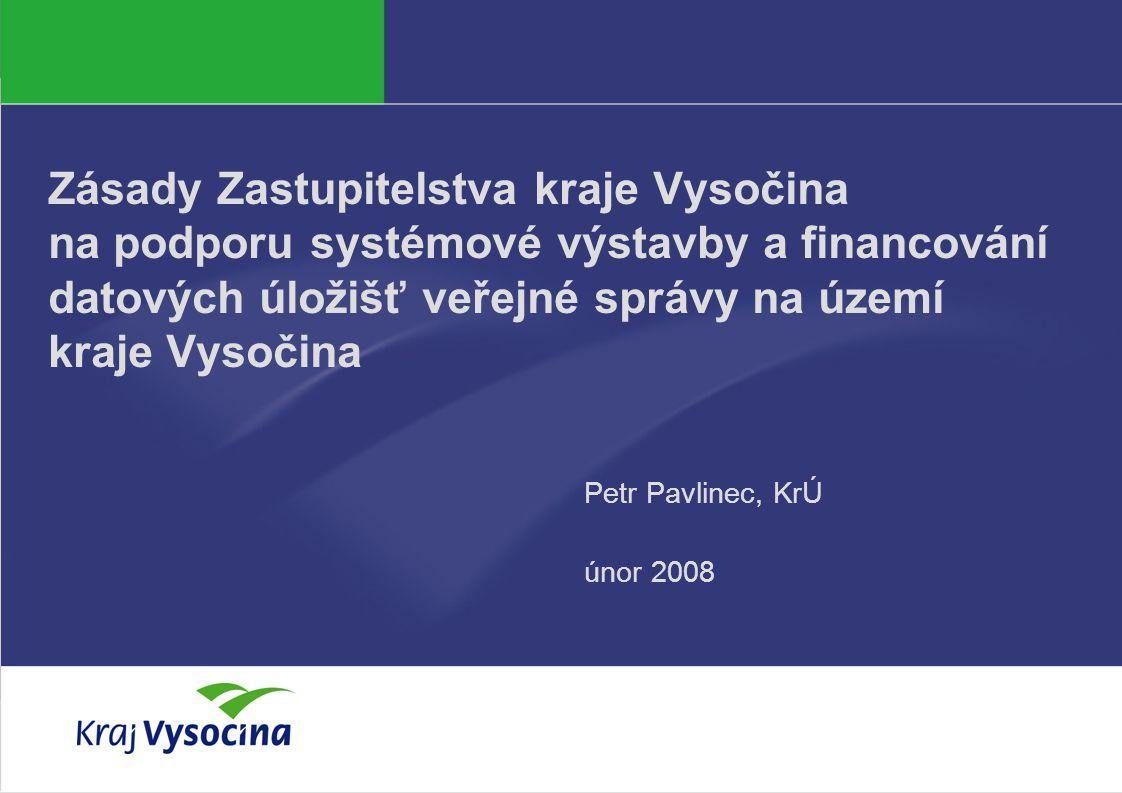 PREZENTUJÍCÍ Zásady Zastupitelstva kraje Vysočina na podporu systémové výstavby a financování datových úložišť veřejné správy na území kraje Vysočina Petr Pavlinec, KrÚ únor 2008