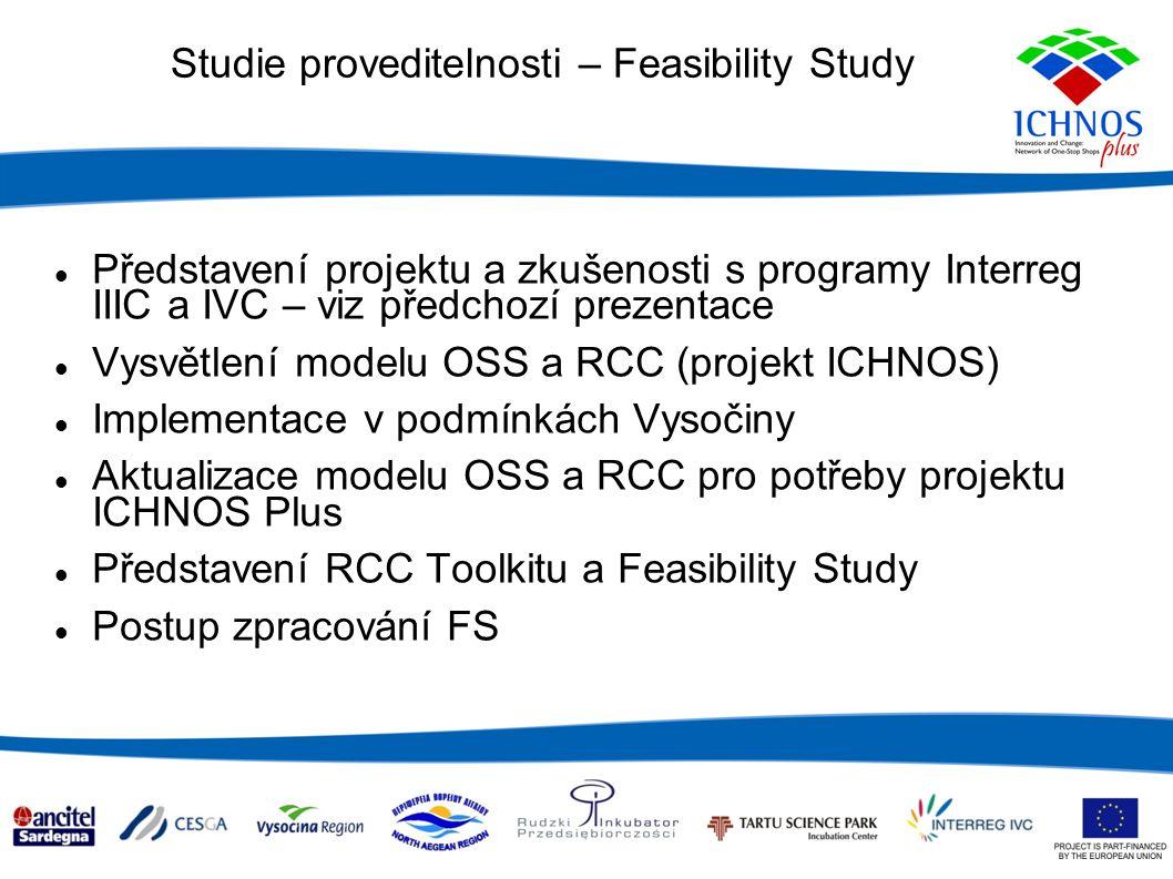 Studie proveditelnosti – Feasibility Study Představení projektu a zkušenosti s programy Interreg IIIC a IVC – viz předchozí prezentace Vysvětlení modelu OSS a RCC (projekt ICHNOS) Implementace v podmínkách Vysočiny Aktualizace modelu OSS a RCC pro potřeby projektu ICHNOS Plus Představení RCC Toolkitu a Feasibility Study Postup zpracování FS