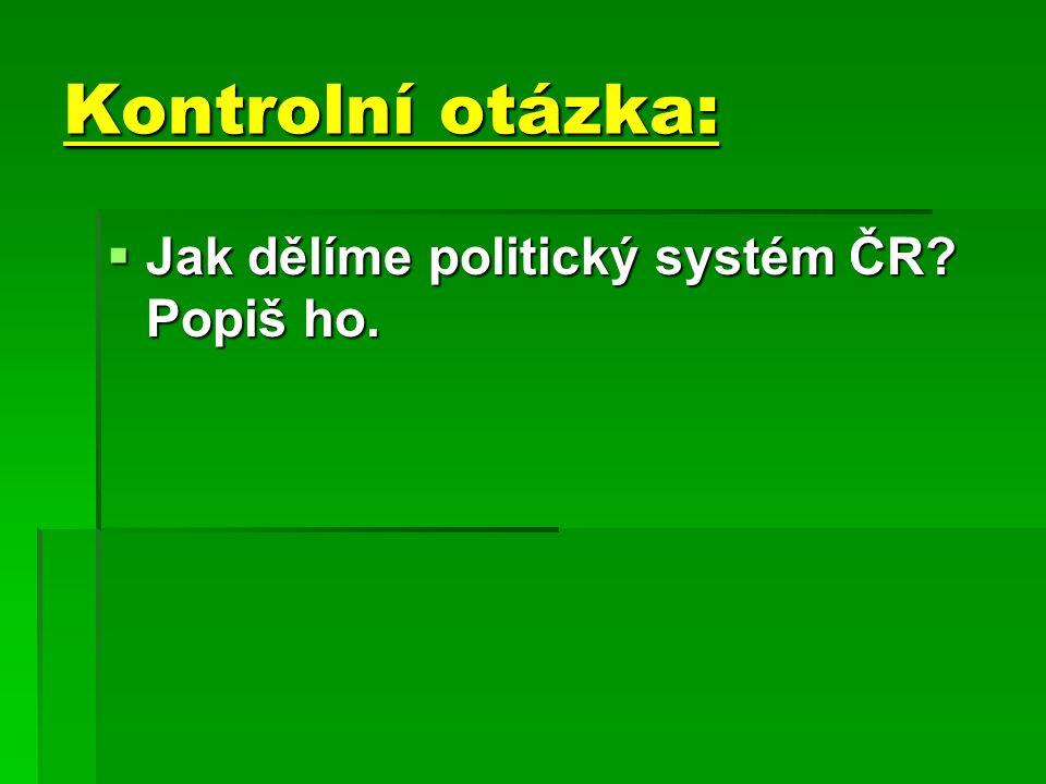 Kontrolní otázka: JJJJak dělíme politický systém ČR Popiš ho.