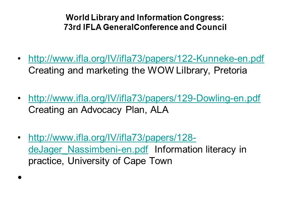 World Library and Information Congress: 73rd IFLA GeneralConference and Council http://www.ifla.org/IV/ifla73/papers/122-Kunneke-en.pdf Creating and marketing the WOW LiIbrary, Pretoriahttp://www.ifla.org/IV/ifla73/papers/122-Kunneke-en.pdf http://www.ifla.org/IV/ifla73/papers/129-Dowling-en.pdf Creating an Advocacy Plan, ALAhttp://www.ifla.org/IV/ifla73/papers/129-Dowling-en.pdf http://www.ifla.org/IV/ifla73/papers/128- deJager_Nassimbeni-en.pdf Information literacy in practice, University of Cape Townhttp://www.ifla.org/IV/ifla73/papers/128- deJager_Nassimbeni-en.pdf