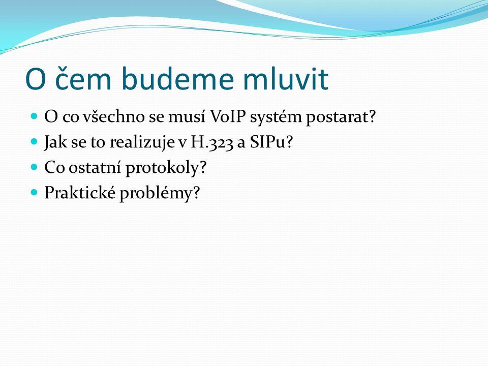 O čem budeme mluvit O co všechno se musí VoIP systém postarat? Jak se to realizuje v H.323 a SIPu? Co ostatní protokoly? Praktické problémy?