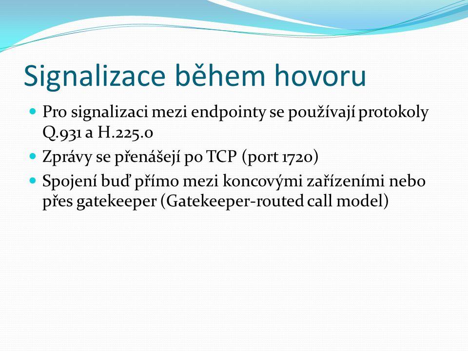 Signalizace během hovoru Pro signalizaci mezi endpointy se používají protokoly Q.931 a H.225.0 Zprávy se přenášejí po TCP (port 1720) Spojení buď přím