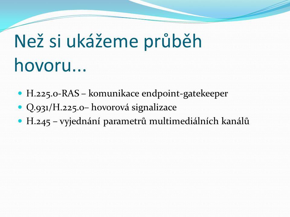 Než si ukážeme průběh hovoru... H.225.0-RAS – komunikace endpoint-gatekeeper Q.931/H.225.0– hovorová signalizace H.245 – vyjednání parametrů multimedi