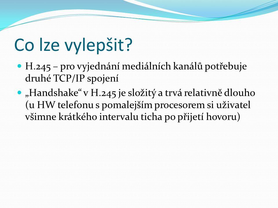"""Co lze vylepšit? H.245 – pro vyjednání mediálních kanálů potřebuje druhé TCP/IP spojení """"Handshake"""" v H.245 je složitý a trvá relativně dlouho (u HW t"""