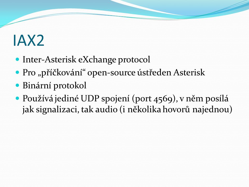 """IAX2 Inter-Asterisk eXchange protocol Pro """"příčkování"""" open-source ústředen Asterisk Binární protokol Používá jediné UDP spojení (port 4569), v něm po"""