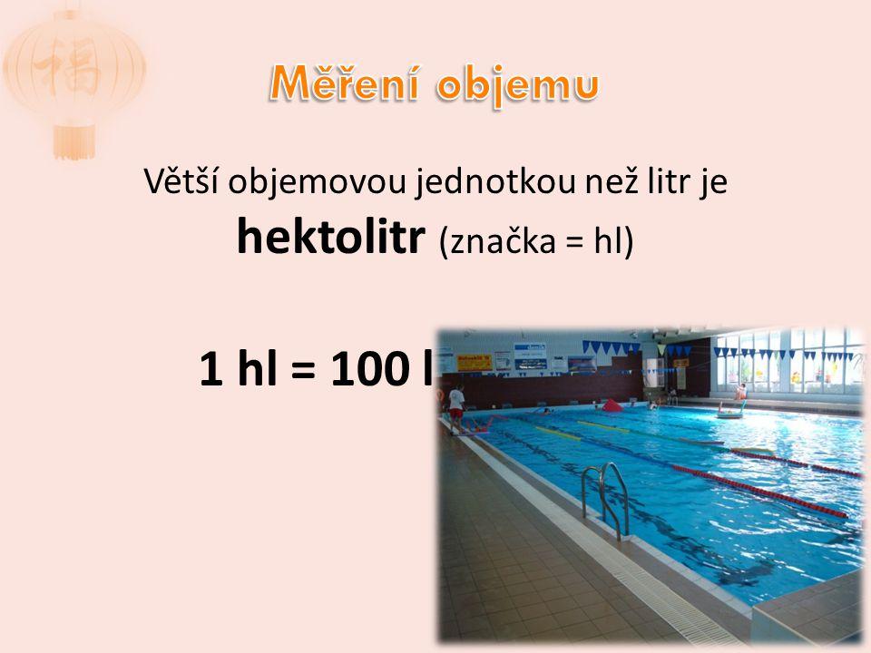 Větší objemovou jednotkou než litr je hektolitr (značka = hl) 1 hl = 100 l
