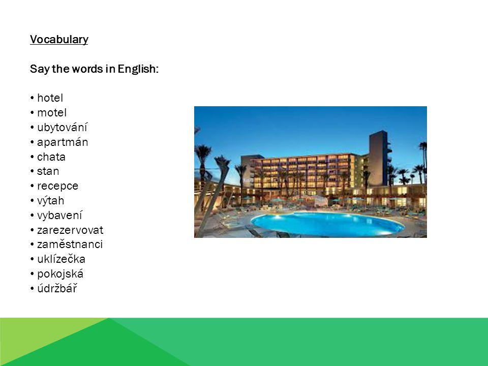 Vocabulary Say the words in English: hotel motel ubytování apartmán chata stan recepce výtah vybavení zarezervovat zaměstnanci uklízečka pokojská údržbář