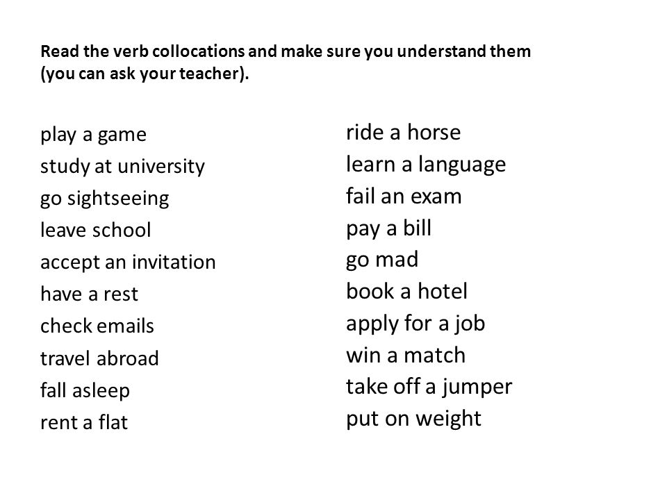 Read the verb collocations and make sure you understand them (you can ask your teacher). play a game study at university go sightseeing leave school a