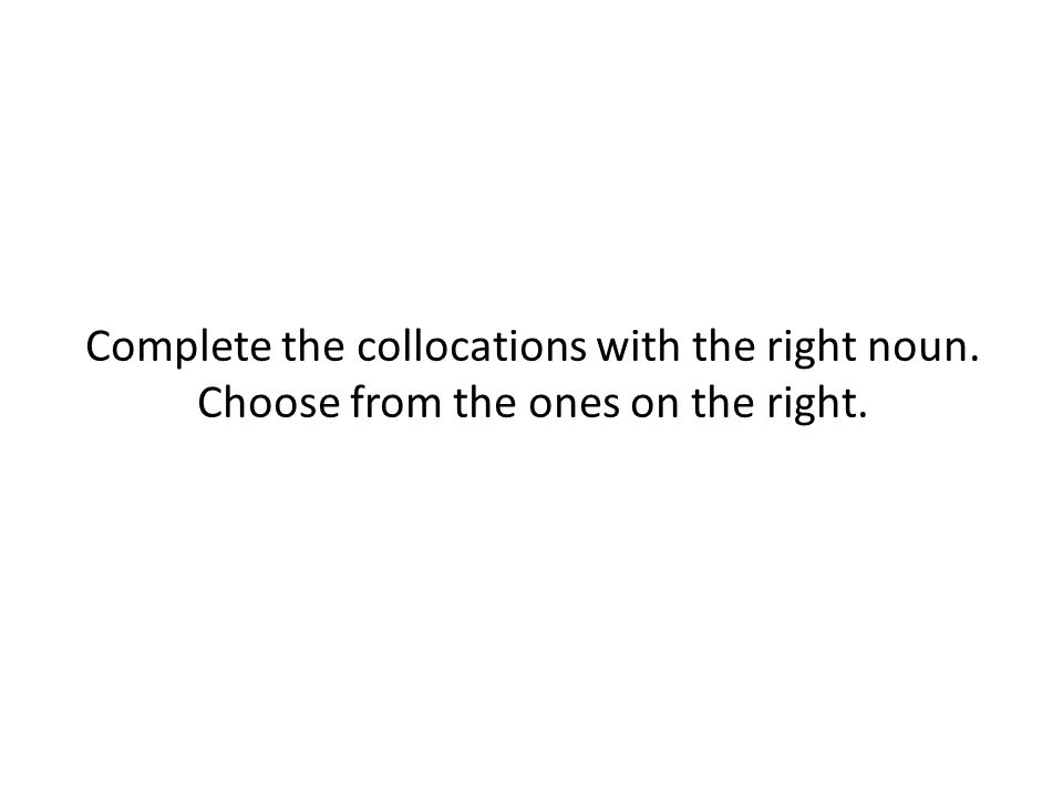 Complete the collocations with the right noun. Choose from the ones on the right.