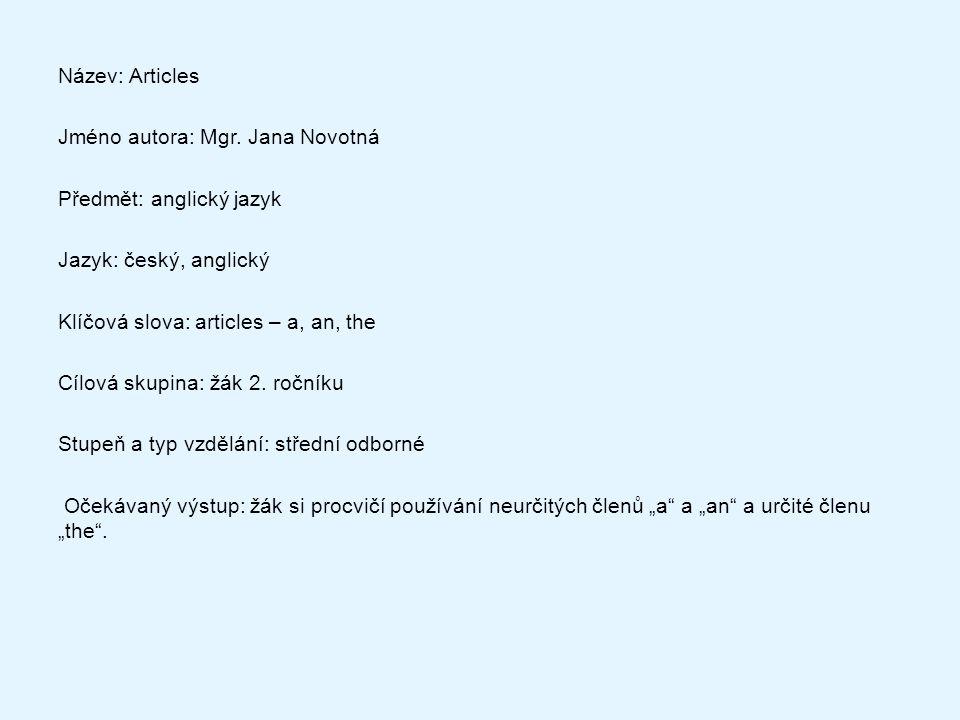 Název: Articles Jméno autora: Mgr. Jana Novotná Předmět: anglický jazyk Jazyk: český, anglický Klíčová slova: articles – a, an, the Cílová skupina: žá