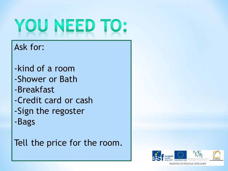 Ask for: -kind of a room -Shower or Bath -Breakfast -Credit card or cash -Sign the regoster -Bags Tell the price for the room.