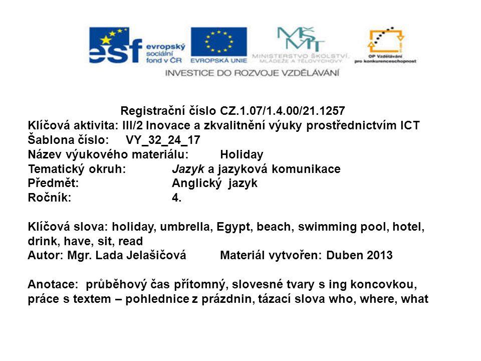 Registrační číslo CZ.1.07/1.4.00/21.1257 Klíčová aktivita: III/2 Inovace a zkvalitnění výuky prostřednictvím ICT Šablona číslo: VY_32_24_17 Název výukového materiálu:Holiday Tematický okruh:Jazyk a jazyková komunikace Předmět:Anglický jazyk Ročník:4.
