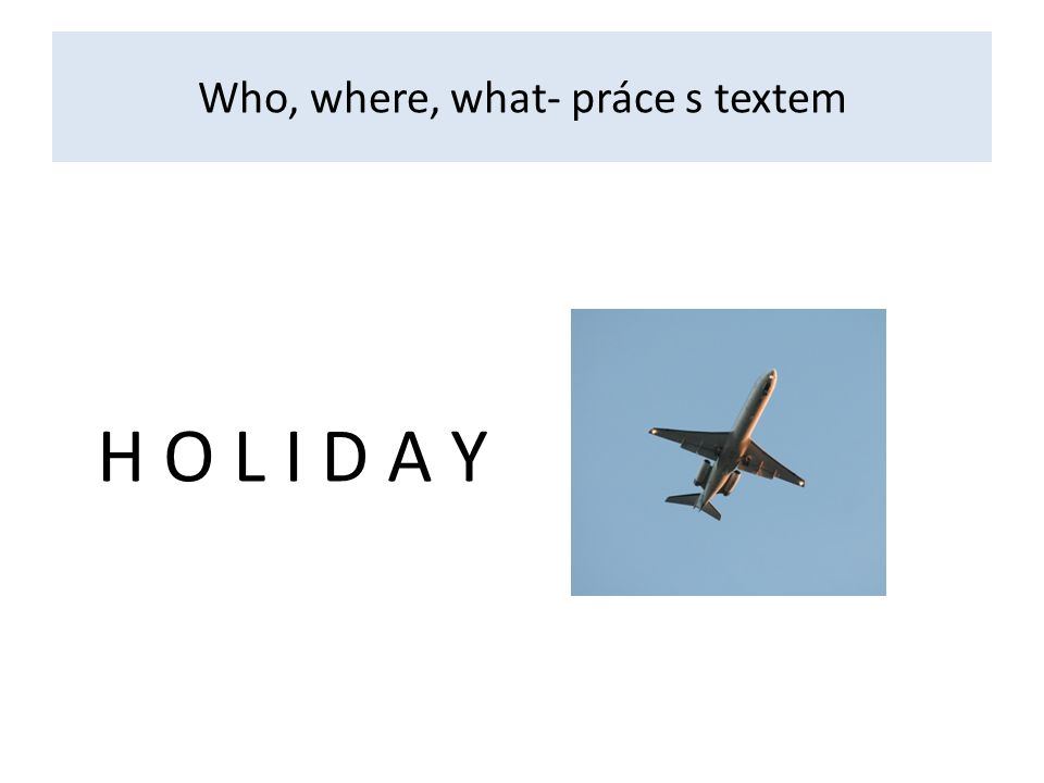 Who, where, what- práce s textem H O L I D A Y