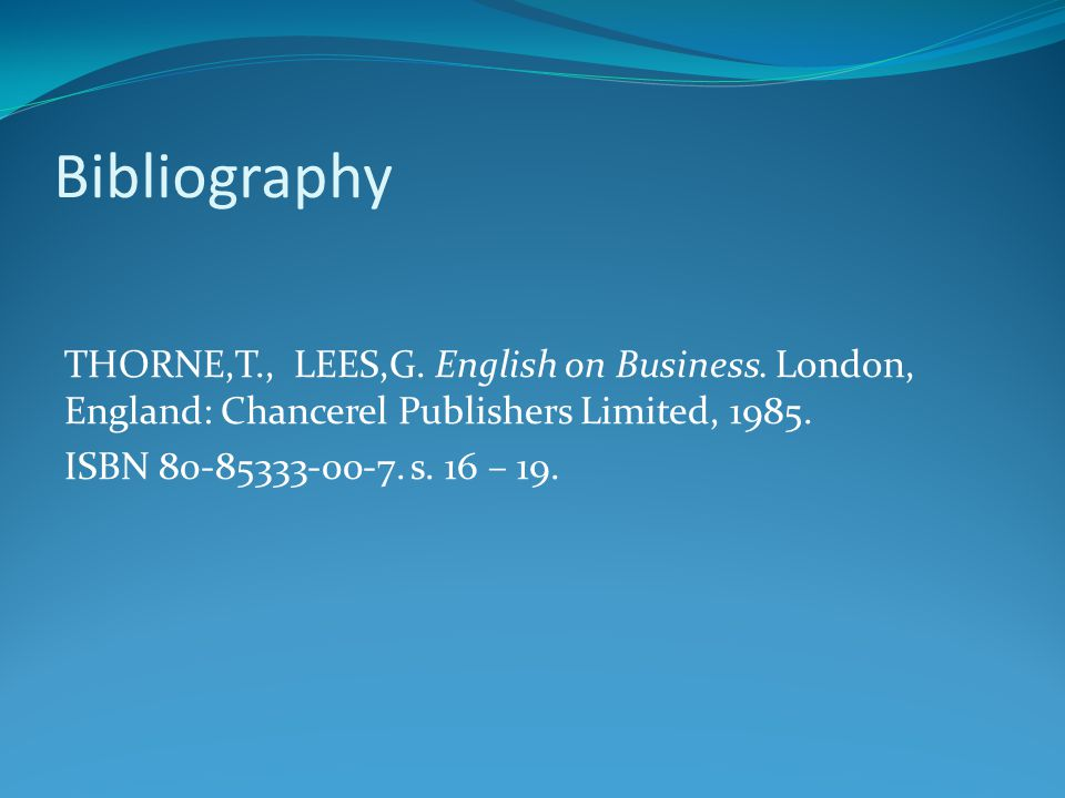 Bibliography THORNE,T., LEES,G. English on Business. London, England: Chancerel Publishers Limited, 1985. ISBN 80-85333-00-7. s. 16 – 19.
