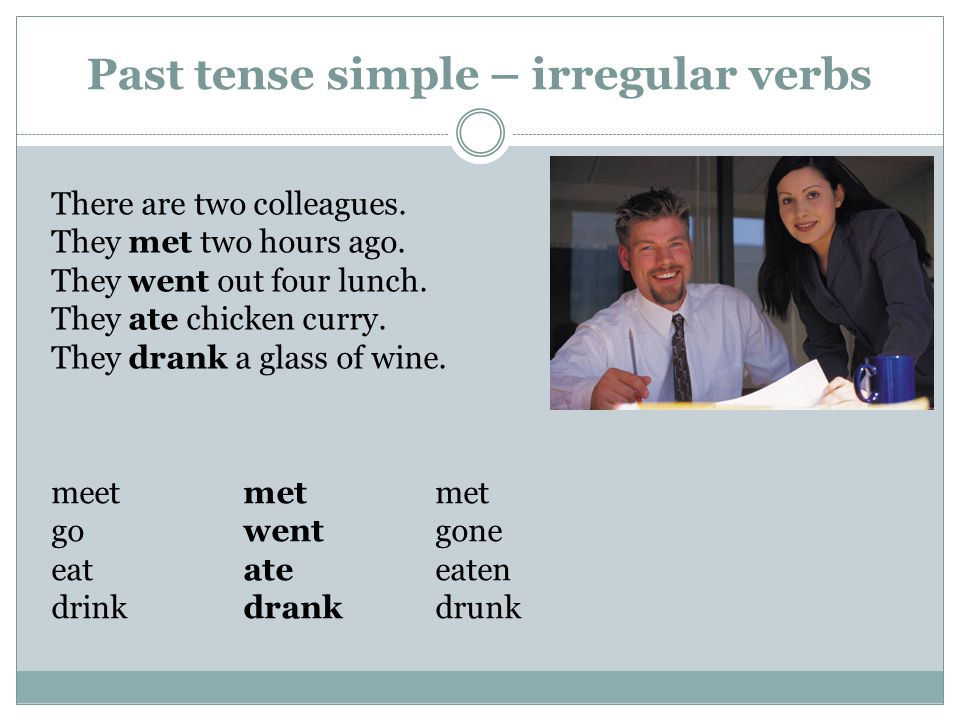 Past tense simple – irregular verbs There are two colleagues.