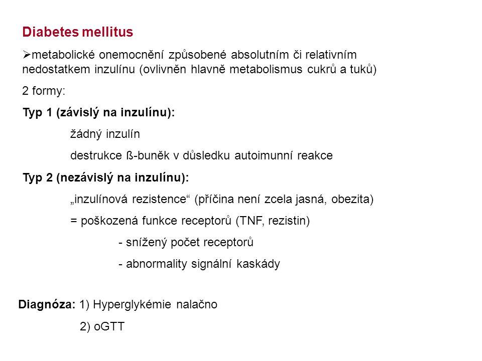"""Diabetes mellitus  metabolické onemocnění způsobené absolutním či relativním nedostatkem inzulínu (ovlivněn hlavně metabolismus cukrů a tuků) 2 formy: Typ 1 (závislý na inzulínu): žádný inzulín destrukce ß-buněk v důsledku autoimunní reakce Typ 2 (nezávislý na inzulínu): """"inzulínová rezistence (příčina není zcela jasná, obezita) = poškozená funkce receptorů (TNF, rezistin) - snížený počet receptorů - abnormality signální kaskády Diagnóza: 1) Hyperglykémie nalačno 2) oGTT"""